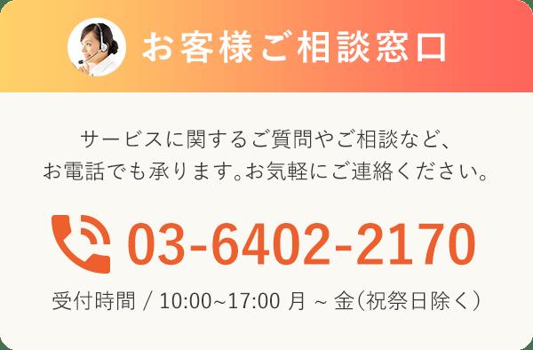 お客様ご相談窓口 サービスに関するご質問やご相談など、お電話でも承ります。お気軽にご連絡ください。03-6402-2170 受付時間 / 10:00~17:00 月~金(祝祭日除く)