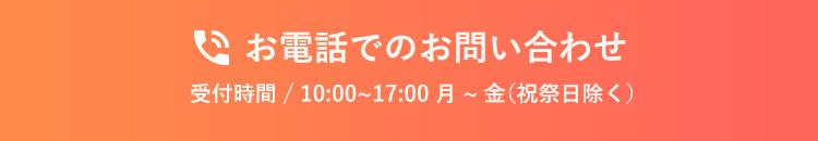 お電話でのお問い合わせ 受付時間 / 10:00~17:00 月~金(祝祭日除く)